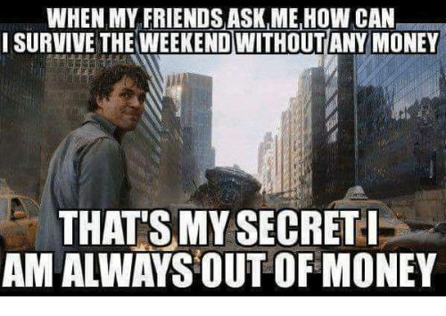 Thats My Secret: WHEN MY FRIENDS ASK, MEHOW CAN  I SURVIVE THE WEEKEND WITHOUTANY MONEY  THAT'S MY SECRET I  AM ALWAYS OUT OF MONEY