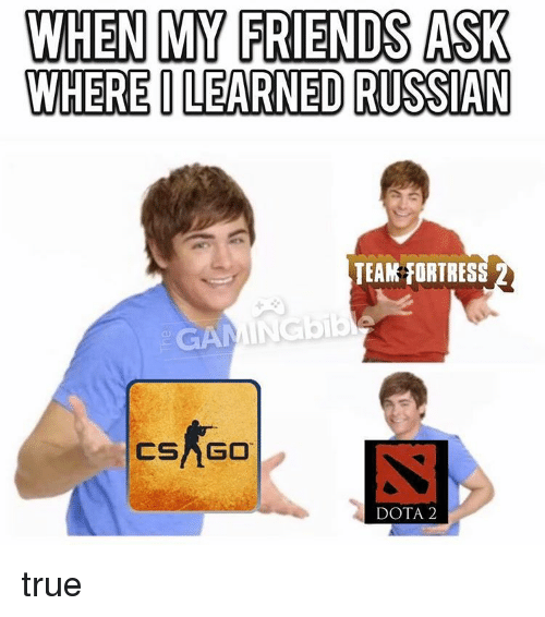 Dota 2: WHEN MY FRIENDS ASK  WHERE ILEARNED RUSSAN  TEAM ORTRES  NGob  CSNGO  DOTA 2 true