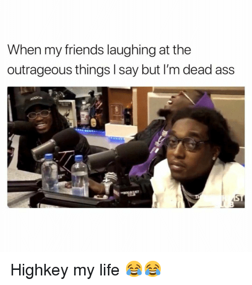 friends laughing: When my friends laughing at the  outrageous things I say but I'm dead as:s Highkey my life 😂😂