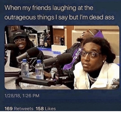 Friends, Outrageous, and Laughing: When my friends laughing at the  outrageous things I say but I'm dead ass  1/28/18, 1:26 PM  169 Retweets 158 Likes