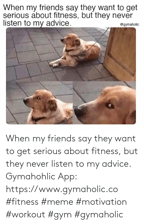 Listen To: When my friends say they want to get serious about fitness, but they never listen to my advice.  Gymahohlic App: https://www.gymaholic.co  #fitness #meme #motivation #workout #gym #gymaholic