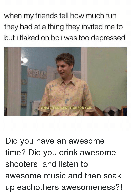 Awesomeness: when my friends tell how much fun  they had at a thing they invited me to  but i flaked on bc i was too depressed  WHAT A FUN SEXY TIME FOR YOU Did you have an awesome time? Did you drink awesome shooters, and listen to awesome music and then soak up eachothers awesomeness?!