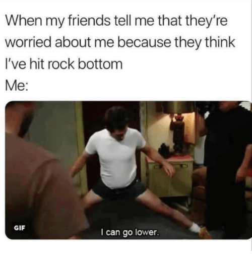Friends, Gif, and Rock: When my friends tell me that they're  worried about me because they think  I've hit rock bottom  Me:  GIF  I can go lower
