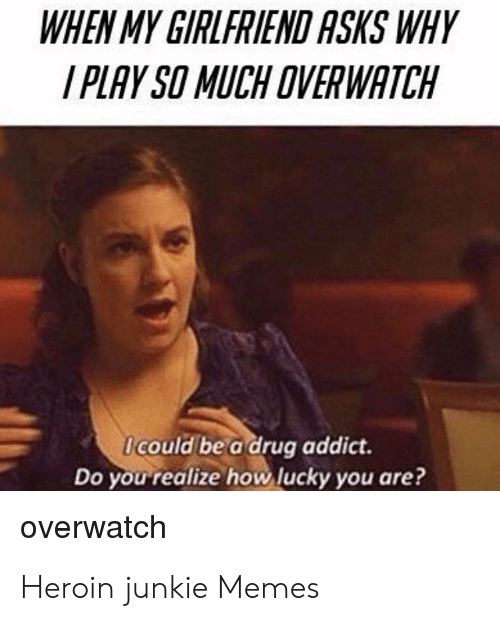 Heroin Junkie: WHEN MY GIRLFRIEND ASKS WHY  I PLAY SO MUCH OVERWATCH  Icould be a drug addict.  Do you realize how lucky you are?  overwatch Heroin junkie Memes