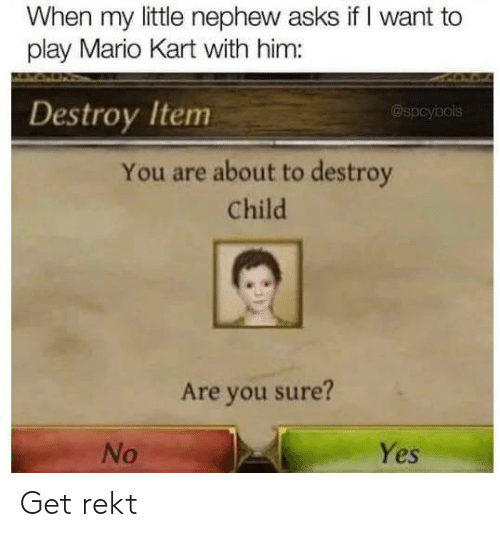 Mario Kart, Mario, and Asks: When my little nephew asks if I want to  play Mario Kart with him:  Destroy Item  @spcybois  You are about to destroy  Child  Are you sure?  Yes  No Get rekt