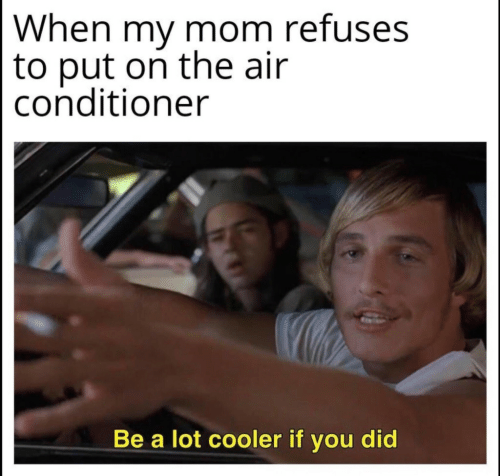 air: When my mom refuses  to put on the air  conditioner  Be a lot cooler if you did