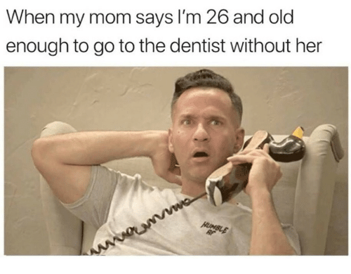 Old, Mom, and Her: When my mom says I'm 26 and old  enough to go to the dentist without her