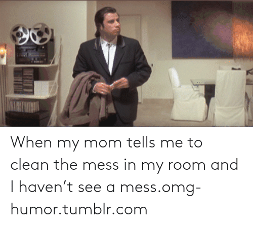 Mom Tells: When my mom tells me to clean the mess in my room and I haven't see a mess.omg-humor.tumblr.com