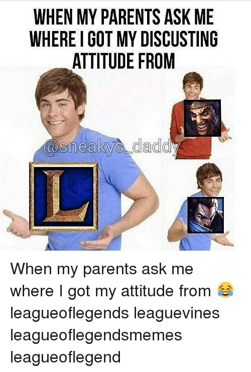 Sneakiness: WHEN MY PARENTS ASK ME  WHEREIGOT MY DISCUSTING  ATTITUDE FROM  @sneaky daddy When my parents ask me where I got my attitude from 😂 leagueoflegends leaguevines leagueoflegendsmemes leagueoflegend