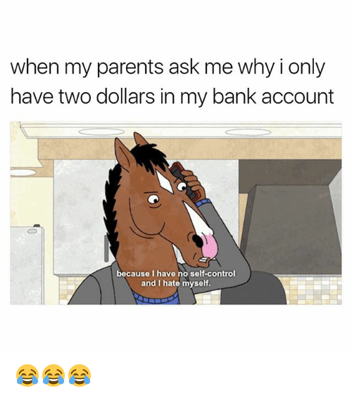 two dollars: when my parents ask me why i only  have two dollars in my bank account  because I have no self-control  and I hate myself. 😂😂😂