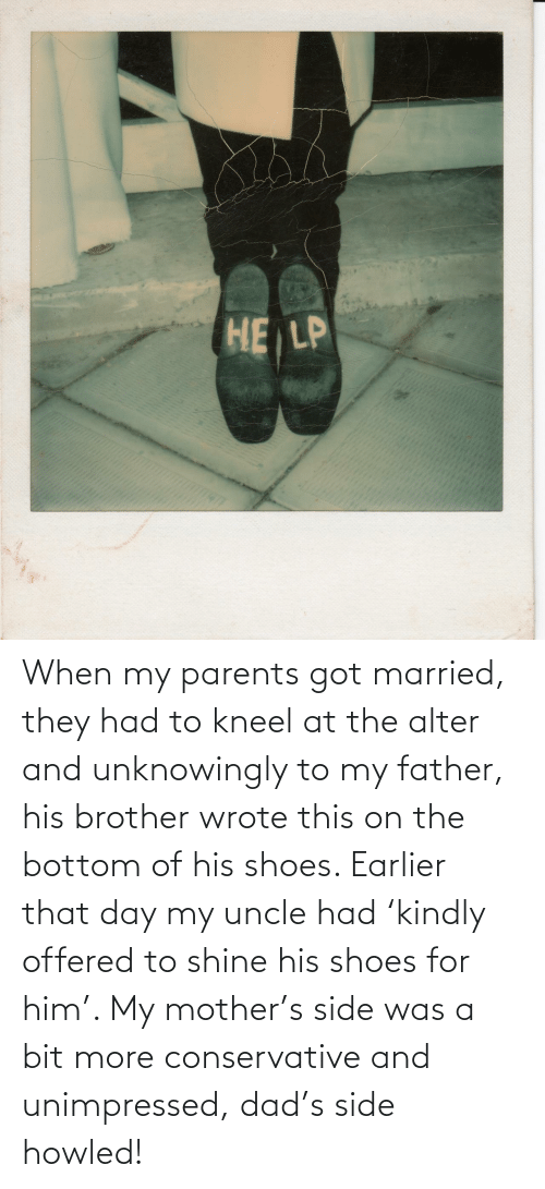 Conservative: When my parents got married, they had to kneel at the alter and unknowingly to my father, his brother wrote this on the bottom of his shoes. Earlier that day my uncle had 'kindly offered to shine his shoes for him'. My mother's side was a bit more conservative and unimpressed, dad's side howled!