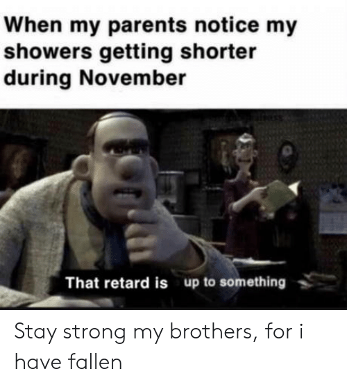 Parents, Strong, and Brothers: When my parents notice my  showers getting shorter  during November  That retard is up to something Stay strong my brothers, for i have fallen