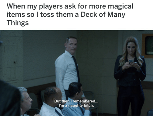 Deck Of Many Things: When my players ask for more magical  items so I toss them a Deck of Many  Things  But then I remembered...  I'm a naughty bitch.