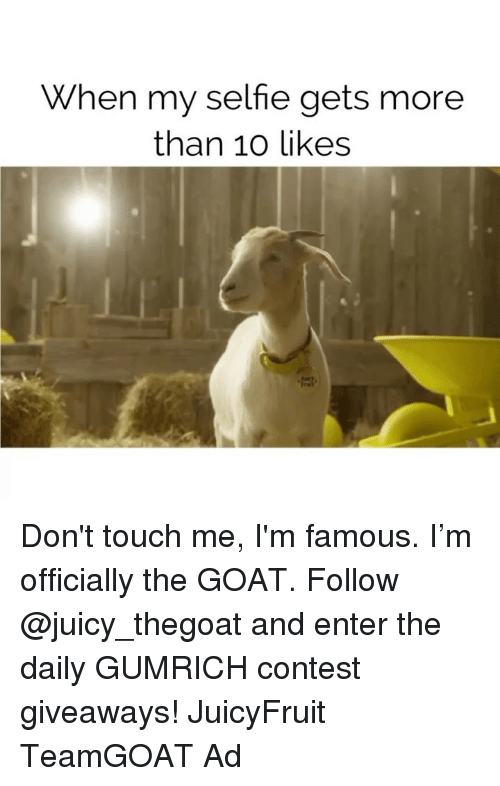 Selfie, Goat, and Juicy: When my selfie gets more  than 10 likes Don't touch me, I'm famous. I'm officially the GOAT. Follow @juicy_thegoat and enter the daily GUMRICH contest giveaways! JuicyFruit TeamGOAT Ad