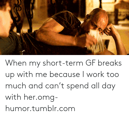 Short Term: When my short-term GF breaks up with me because I work too much and can't spend all day with her.omg-humor.tumblr.com