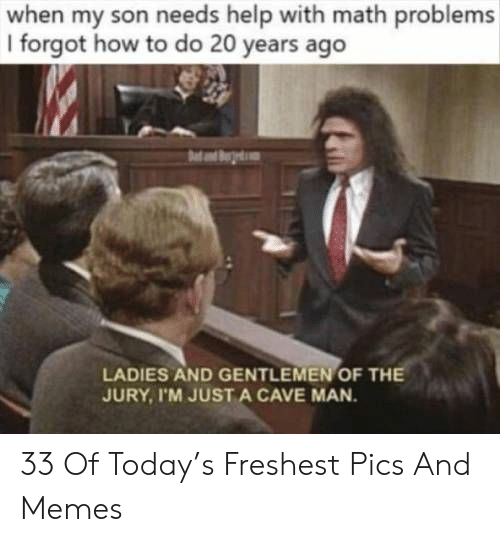 Memes, Help, and How To: when my son needs help with math problems  I forgot how to do 20 years ago  LADIES AND GENTLEMEN OF TH  JURY, I'M JUST A CAVE MAN 33 Of Today's Freshest Pics And Memes