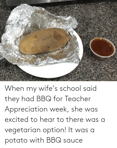 excited: When my wife's school said they had BBQ for Teacher Appreciation week, she was excited to hear to there was a vegetarian option! It was a potato with BBQ sauce