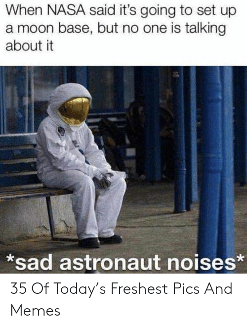 Pics And: When NASA said it's going to set up  a moon base, but no one is talking  about it  *sad astronaut noises* 35 Of Today's Freshest Pics And Memes