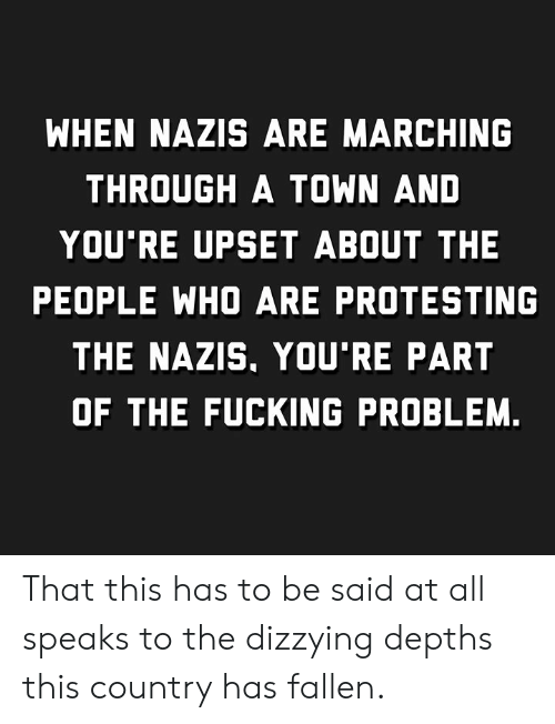 Marching: WHEN NAZIS ARE MARCHING  THROUGH A TOWN AND  YOU'RE UPSET ABOUT THE  PEOPLE WHO ARE PROTESTING  THE NAZIS, YOU'RE PART  OF THE FUCKING PROBLEM. That this has to be said at all speaks to the dizzying depths this country has fallen.