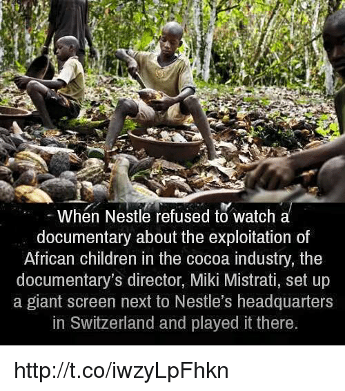 the exploited: When Nestle refused to watch a  documentary about the exploitation of  African children in the cocoa industry, the  documentary's director, Miki Mistrati, set up  a giant screen next to Nestle's headquarters  in Switzerland and played it there http://t.co/iwzyLpFhkn