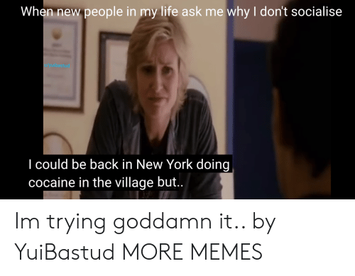 Dank, Life, and Memes: When new people in my life ask me why I don't socialise  1/yuibastud  I could be back in New York doing  cocaine in the village but.. Im trying goddamn it.. by YuiBastud MORE MEMES