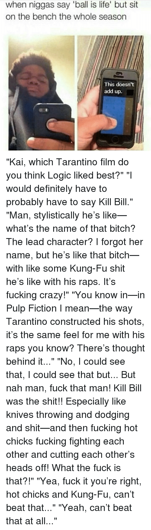 """Pulp Fiction: when niggas say """"ball is life' but sit  on the bench the whole season  This doesn't  add up. """"Kai, which Tarantino film do you think Logic liked best?"""" """"I would definitely have to probably have to say Kill Bill."""" """"Man, stylistically he's like—what's the name of that bitch? The lead character? I forgot her name, but he's like that bitch—with like some Kung-Fu shit he's like with his raps. It's fucking crazy!"""" """"You know in—in Pulp Fiction I mean—the way Tarantino constructed his shots, it's the same feel for me with his raps you know? There's thought behind it..."""" """"No, I could see that, I could see that but... But nah man, fuck that man! Kill Bill was the shit!! Especially like knives throwing and dodging and shit—and then fucking hot chicks fucking fighting each other and cutting each other's heads off! What the fuck is that?!"""" """"Yea, fuck it you're right, hot chicks and Kung-Fu, can't beat that..."""" """"Yeah, can't beat that at all..."""""""
