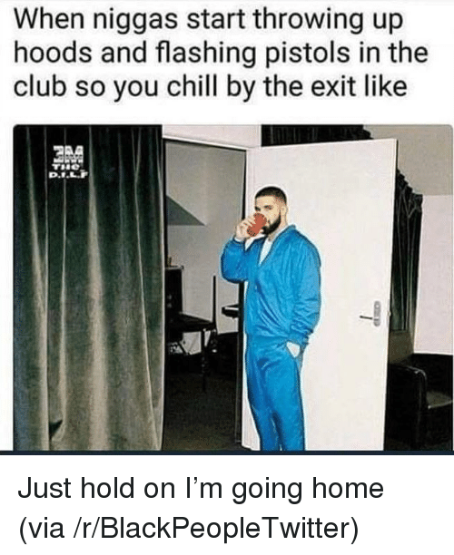 Just Hold On: When niggas start throwing up  hoods and flashing pistols in the  club so you chill by the exit like <p>Just hold on I'm going home (via /r/BlackPeopleTwitter)</p>