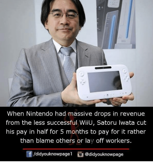 wiiu: When Nintendo had massive drops in revenue  from the less successful WiiU, Satoru Iwata cut  his pay in half for 5 months to pay for it rather  than blame others or lay off workers  団/d.dyouknowpage1 @didyouknowpage