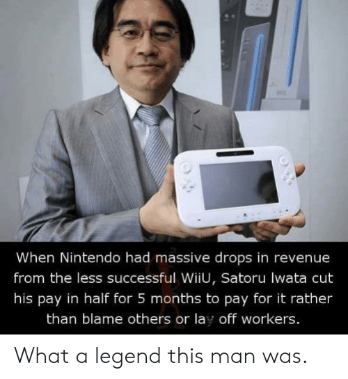 Nintendo, Legend, and Blame: When Nintendo had massive drops in revenue  from the less successful WiiU, Satoru lwata cut  his pay in half for 5 months to pay for it rather  than blame others or lay off workers. What a legend this man was.