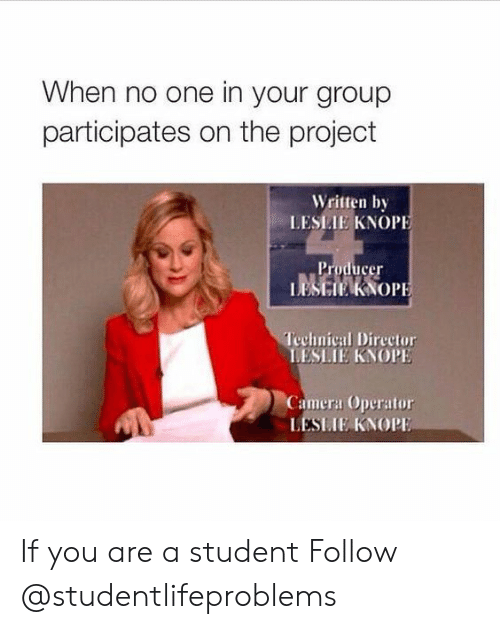 Leslie Knope, Tumblr, and Camera: When no one in your group  participates on the project  Written by  LESLIE KNOPE  Technical Director  LESLIE KNOPE  Camera Operator  LESIIE KNOP If you are a student Follow @studentlifeproblems