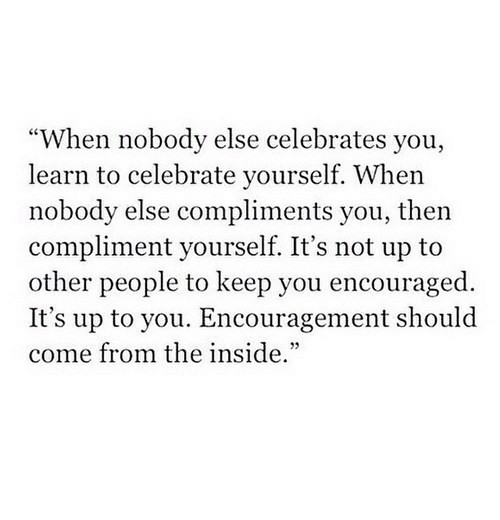 """encouraged: """"When nobody else celebrates you,  learn to celebrate yourself. When  nobody else compliments you, then  compliment yourself. It's not up to  other people to keep you encouraged.  It's up to you. Encouragement should  come from the inside."""""""