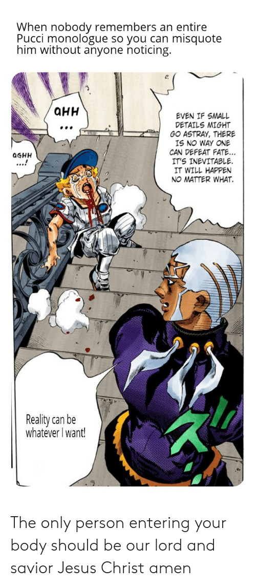 Misquote: When nobody remembers an entire  Pucci monologue so you can  him without anyone noticing.  misquote  QHH  EVEN IF SMALL  DETAILS MIGHT  GO ASTRAY, THERE  IS NO WAY ONE  CAN DEFEAT FATE..  IT'S INEVITABLE.  IT WILL HAPPEN  NO MATTER WHAT  0GHH  ...!  Reality can be  whatever Iwant! The only person entering your body should be our lord and savior Jesus Christ amen
