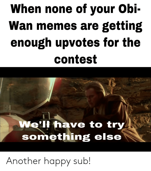 Memes, Happy, and Something Else: When none of your Obi-  Wan memes are getting  enough upvotes for the  contest  We'll have to try  something else Another happy sub!