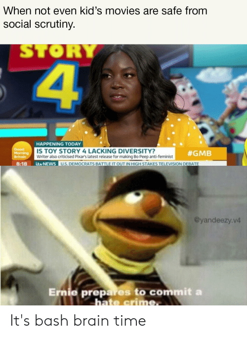 Crime, Movies, and News: When not even kid's movies are safe from  social scrutiny.  STORY  HAPPENING TODAY  Good  Morning  Britain  IS TOY STORY 4 LACKING DIVERSITY?  Writer also criticised Pixar's latest release for making Bo Peep anti-feminist  #GMB  itw NEWS  U.S. DEMOCRATS BATTLE IT OUT IN HIGH STAKES TELEVISION DEBATE  8:18  @yandeezy.v4  Ernie prepares to commit a  hate crime. It's bash brain time