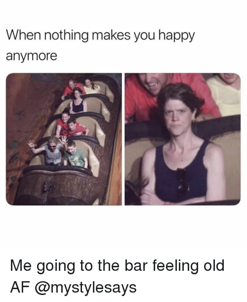 Feeling Old: When nothing makes you happy  anymore Me going to the bar feeling old AF @mystylesays