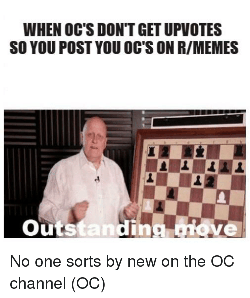 Memes, Reddit, and The Oc: WHEN OC'S DON'T GET UPVOTES  SO YOU POST YOU OC'S ON R/MEMES  Outstanding move