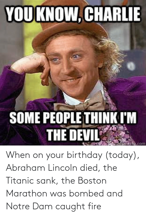 Abraham: When on your birthday (today), Abraham Lincoln died, the Titanic sank, the Boston Marathon was bombed and Notre Dam caught fire