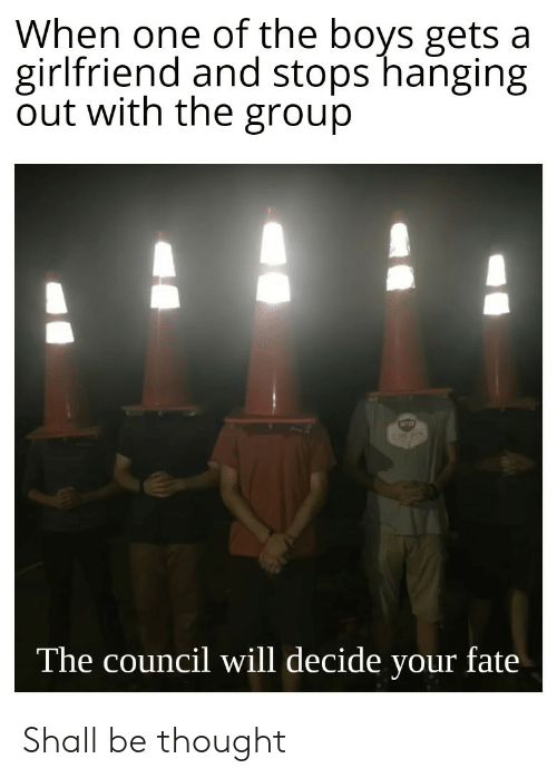 Girlfriend, Fate, and Thought: When one of the boys gets a  girlfriend and stops hanging  out with the group  The council will decide your fate Shall be thought