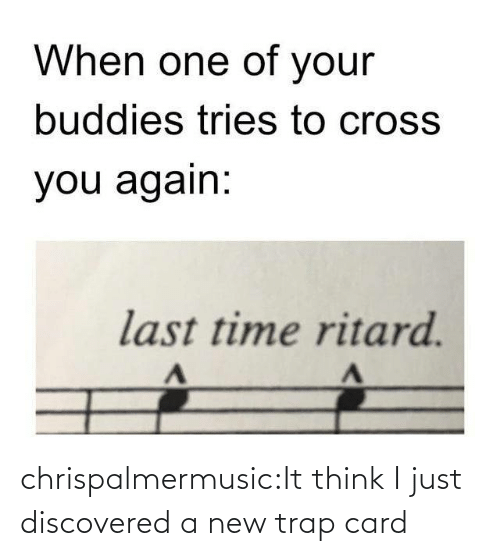 Think I: When one of your  buddies tries to cross  you again:  last time ritard. chrispalmermusic:It think I just discovered a new trap card