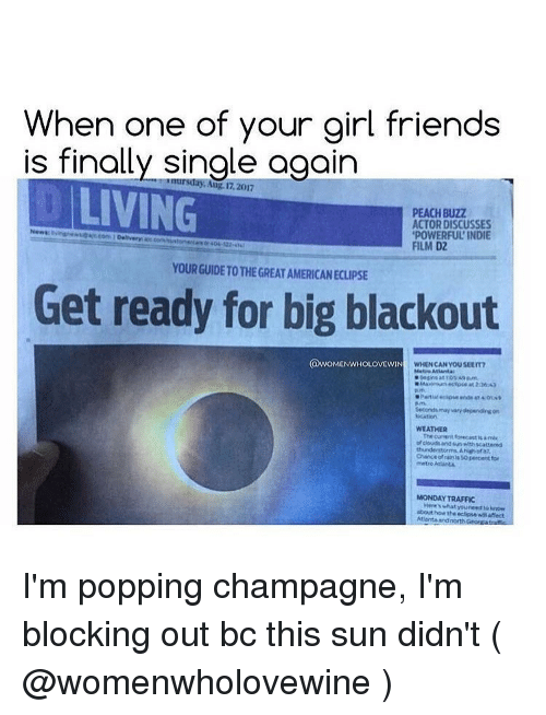 Girl Friends: When one of your girl friends  is finally single again  O LIVING  nursday, Aug. 17,2017  PEACH BUZZ  ACTOR DISCUSSES  POWERFUL INDIE  FILM D2  Newss ivieec.com 1 Deliver  a  cen  404-22-4  YOUR GUIDE TO THE GREAT AMERICAN ECLIPSE  Get ready for big blackout  @WOMENWHOLOVEWIN  WHEN CANYOU SEET  Metro At  ianta  Sacondsmay vary dependirgon  ocAtIOn  WEATHER  The curent forecast am  ofclouds and sun wih scattered  Chance of nis 5  metro Attant  pecet to  MONDAY TRAFFIC  Heres what youreero  about how the eclise witaffect I'm popping champagne, I'm blocking out bc this sun didn't ( @womenwholovewine )
