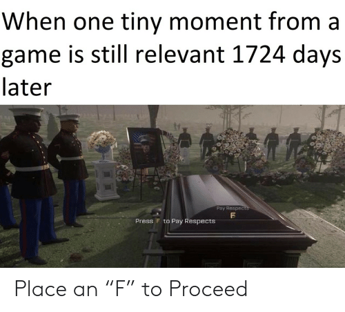 "Game, A Game, and One: When one tiny moment from a  game is still relevant 1724 days  later  Pay Respects  Press F to Pay RespectsS Place an ""F"" to Proceed"