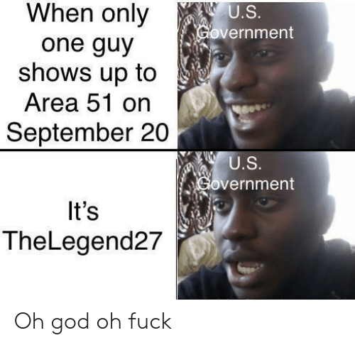 God, Fuck, and Government: When only  U.S.  Government  one guy  shows up to  Area 51 on  September 20  U.S.  Government  It's  TheLegend27 Oh god oh fuck