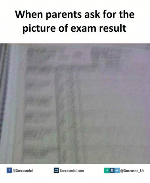 Ask,  Exams, and  Exam Results: When parents ask for the  picture of exam result  Sarcastic us  If @Sarcasmlol  Sarcasmlol.com
