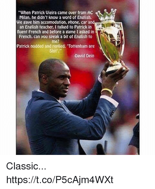 """Ac Milan: """"When Patrick Vieira came over from AC  Milan, he didnt know a word of English.  We gave him accomodation, phone. car and  an Engtish feacher. l talked to Patrick in  fluent French and betore a game tasked in  French. can you speak a bit of English to  me?  Patrick nodded and replied. Tottenham are  Shi  David Dein Classic... https://t.co/P5cAjm4WXt"""