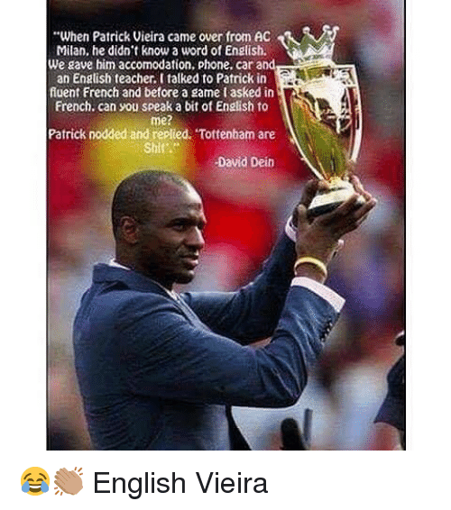"""Ac Milan: """"When Patrick Vieira came over from AC  Milan, he didnt know a word of English.  We gave him accomodation, phone. car and  an Engtish feacher. l talked to Patrick in  fluent French and betore a game tasked in  French. can you speak a bit of English to  me?  Patrick nodded and replied. Tottenham are  Shit  David Dein 😂👏🏽 English Vieira"""
