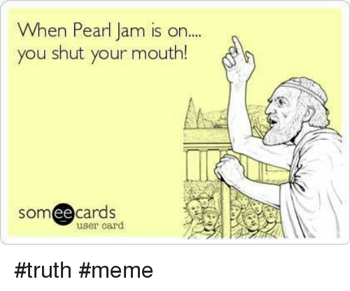 pearl jam: When Pearl Jam is on...  you shut your mouth!  somee cards  user card #truth #meme