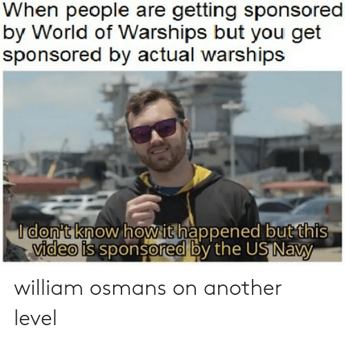 World Of: When people are getting sponsored  by World of Warships but you get  sponsored by actual warships  I don't know howithappened but this  video is sponsored by the US Navy william osmans on another level