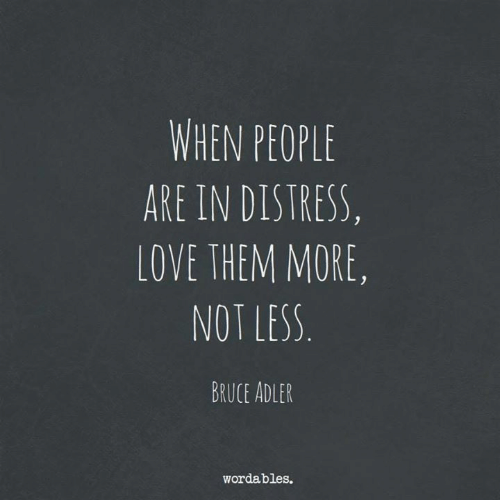 distress: WHEN PEOPLE  ARE IN DISTRESS,  LOVE THEM MORE,  NOT LESS  BRUCE ADLER  wordables.