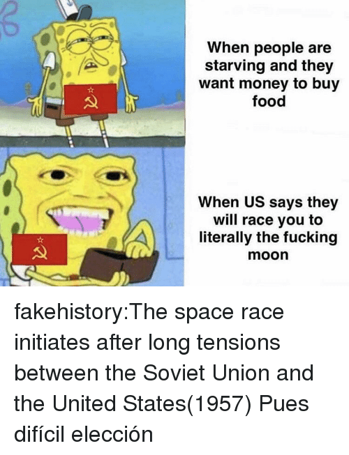 Food, Fucking, and Money: When people are  starving and they  want money to buy  food  When US says they  will race you to  literally the fucking  moon fakehistory:The space race initiates after long tensions between the Soviet Union and the United States(1957) Pues difícil elección