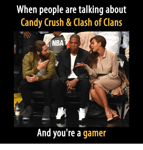 Candy Crush: When people are talking about  Candy Crush & Clash of Clans  And you're a  gamer